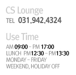 CS Lounge TEL 031.942.4324 Use Time am 09:00 - pm 17:00 lunch pm 12:30 - pm 13:30 monday-friday / weekend,holiday off